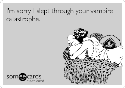 What? Do you not know people who have vampire catastrophes?